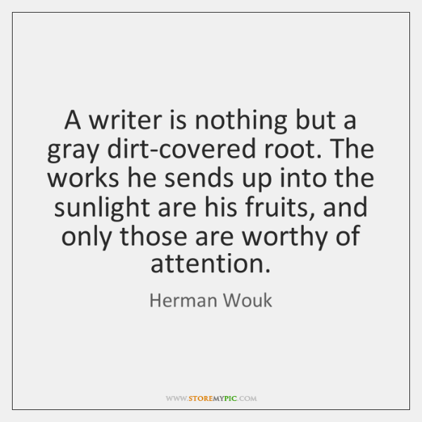 A writer is nothing but a gray dirt-covered root. The works he ...
