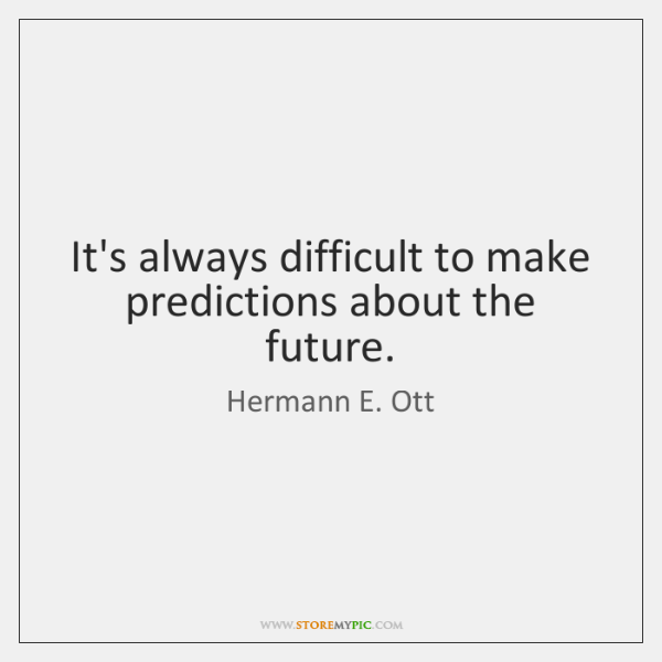 It's always difficult to make predictions about the future.