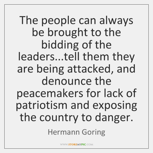 The people can always be brought to the bidding of the leaders......
