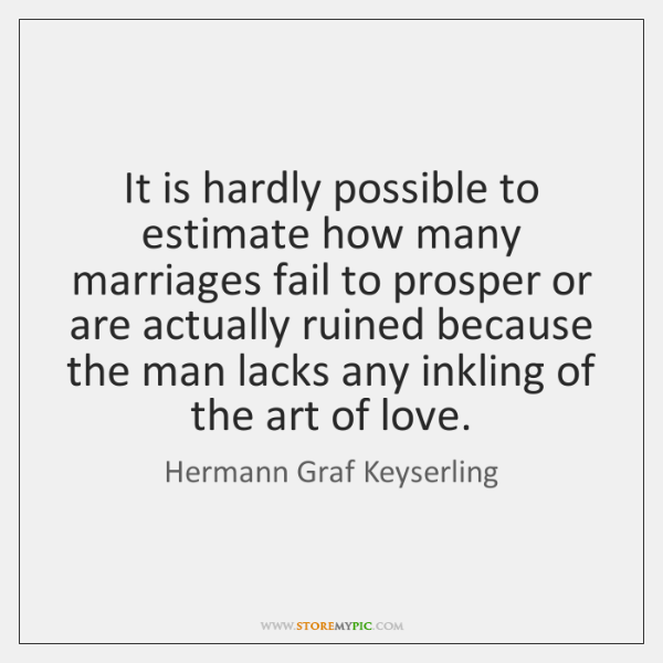 It is hardly possible to estimate how many marriages fail to prosper ...