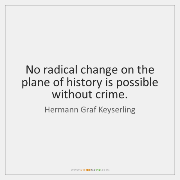 No radical change on the plane of history is possible without crime.