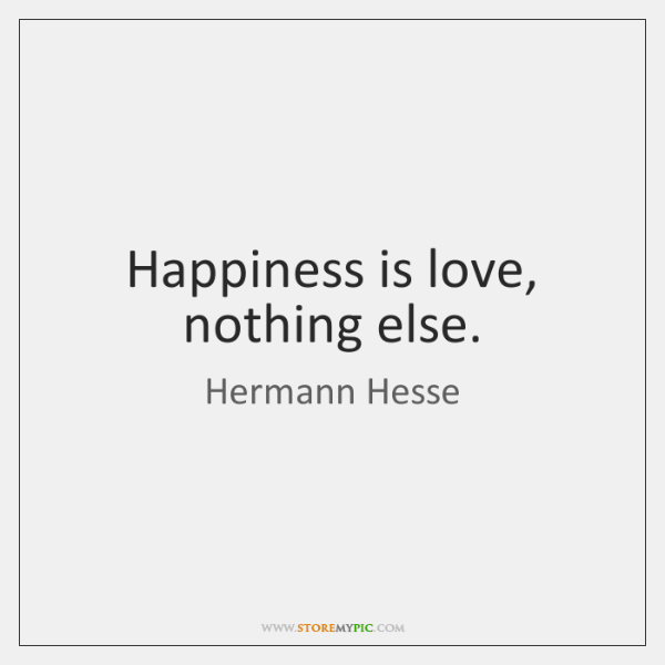 Happiness is love, nothing else.