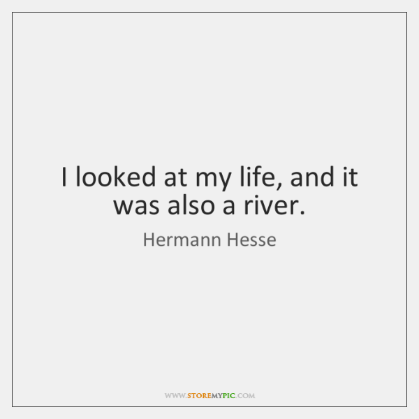I looked at my life, and it was also a river.