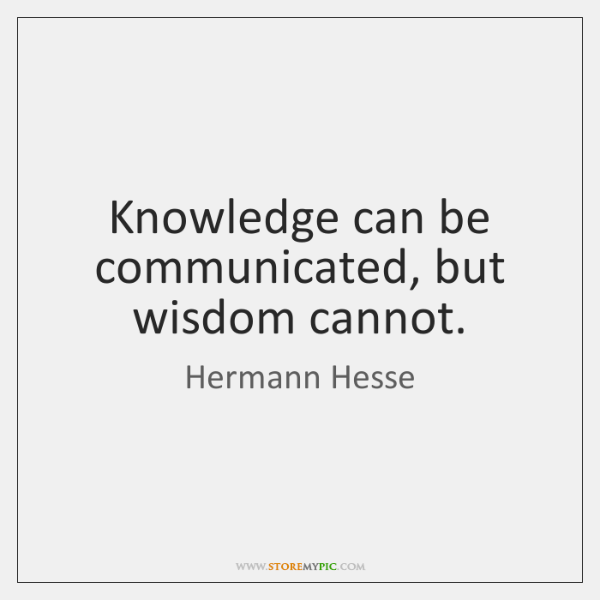 Knowledge can be communicated, but wisdom cannot.