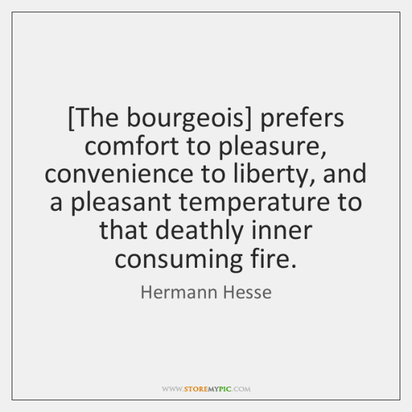 [The bourgeois] prefers comfort to pleasure, convenience to liberty, and a pleasant ...