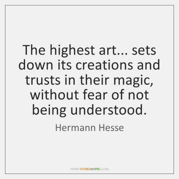 The highest art... sets down its creations and trusts in their magic, ...