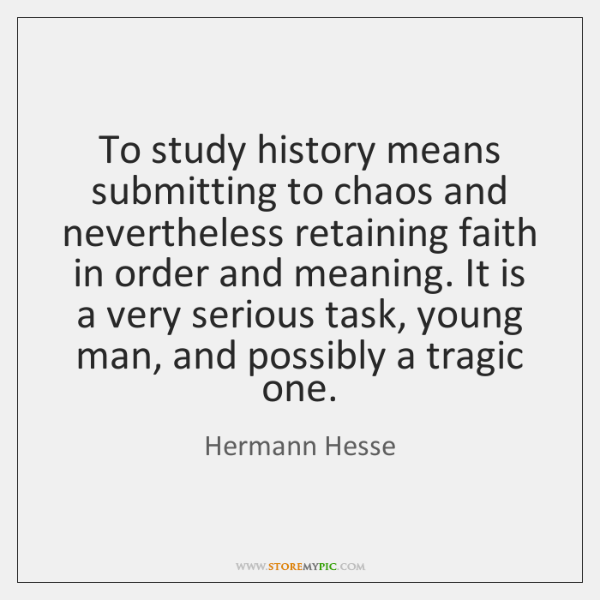 To study history means submitting to chaos and nevertheless retaining faith in ...