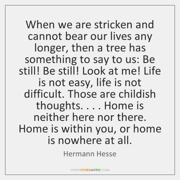 When we are stricken and cannot bear our lives any longer, then ...