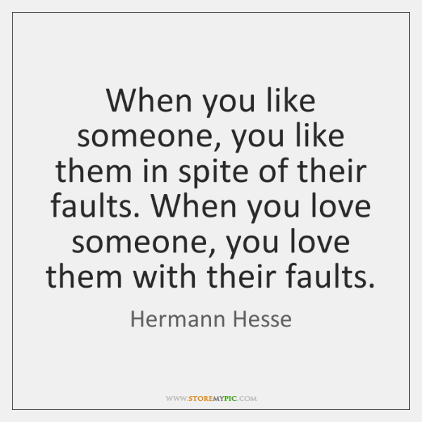 When you like someone, you like them in spite of their faults. ...