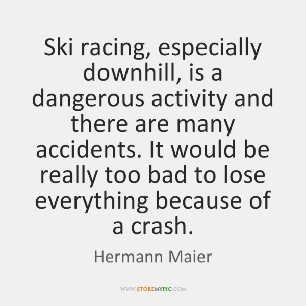 Ski racing, especially downhill, is a dangerous activity and there are many ...