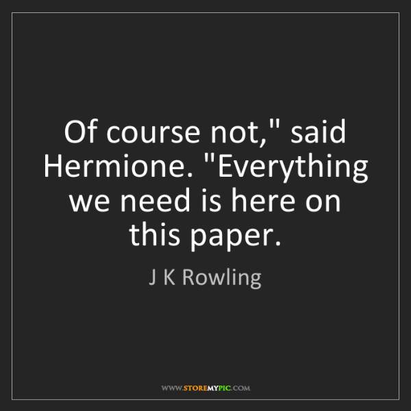 """J K Rowling: Of course not,"""" said Hermione. """"Everything we need is..."""