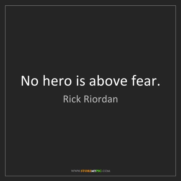 Rick Riordan: No hero is above fear.