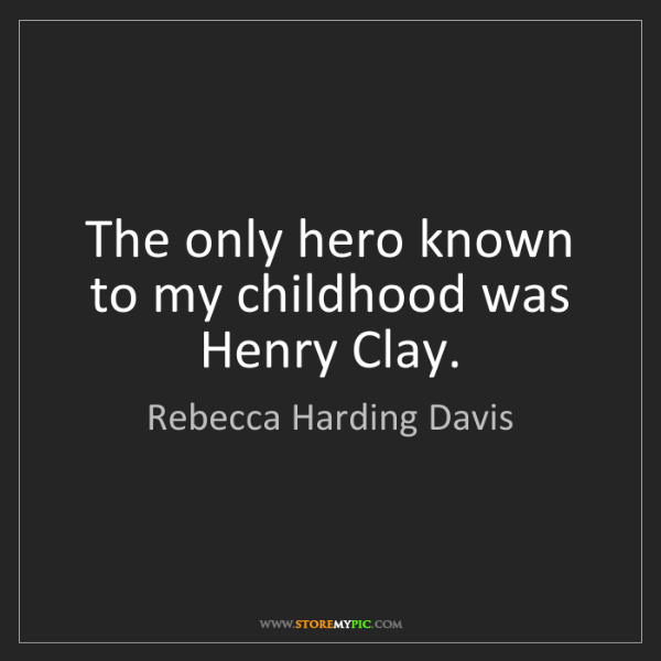 Rebecca Harding Davis: The only hero known to my childhood was Henry Clay.
