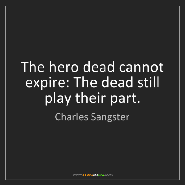 Charles Sangster: The hero dead cannot expire: The dead still play their...