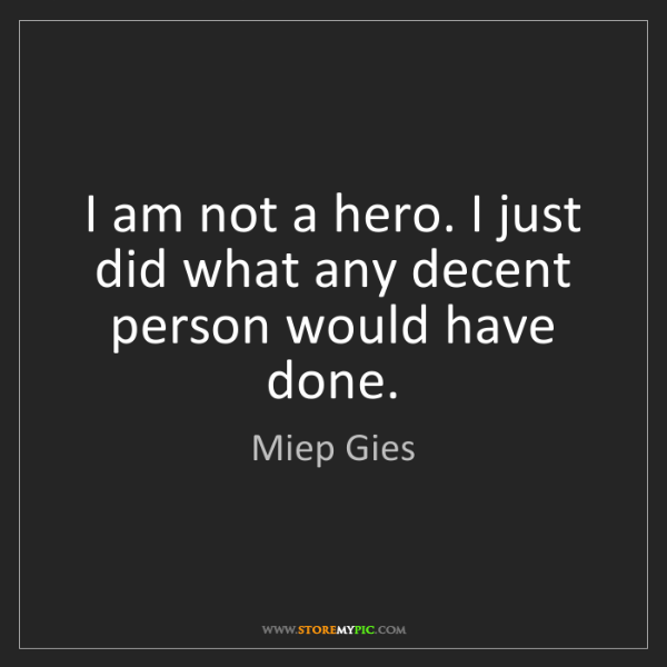 Miep Gies: I am not a hero. I just did what any decent person would...