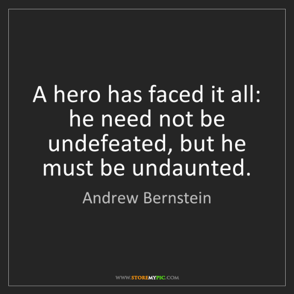 Andrew Bernstein: A hero has faced it all: he need not be undefeated, but...