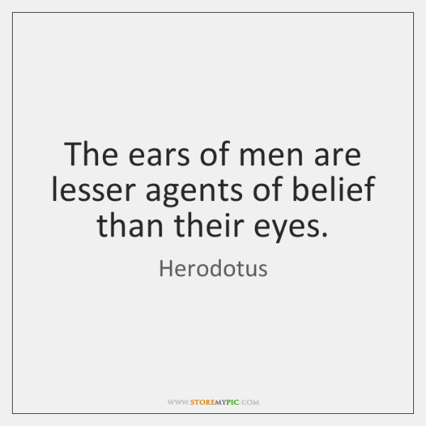 The ears of men are lesser agents of belief than their eyes.