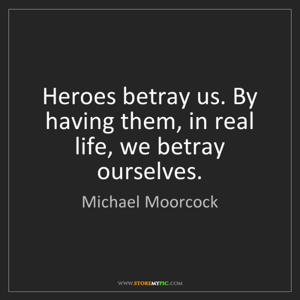 Michael Moorcock: Heroes betray us. By having them, in real life, we betray...