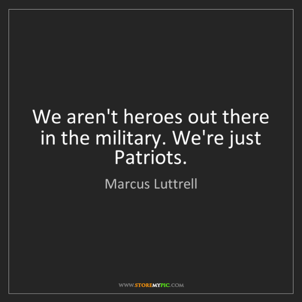 Marcus Luttrell: We aren't heroes out there in the military. We're just...