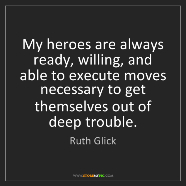 Ruth Glick: My heroes are always ready, willing, and able to execute...