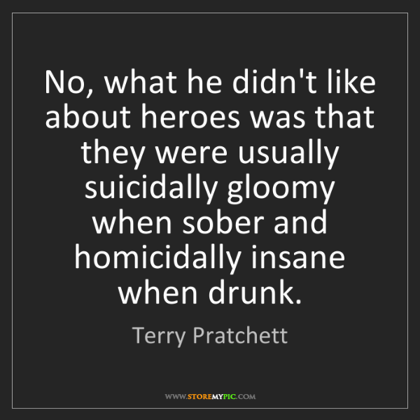 Terry Pratchett: No, what he didn't like about heroes was that they were...