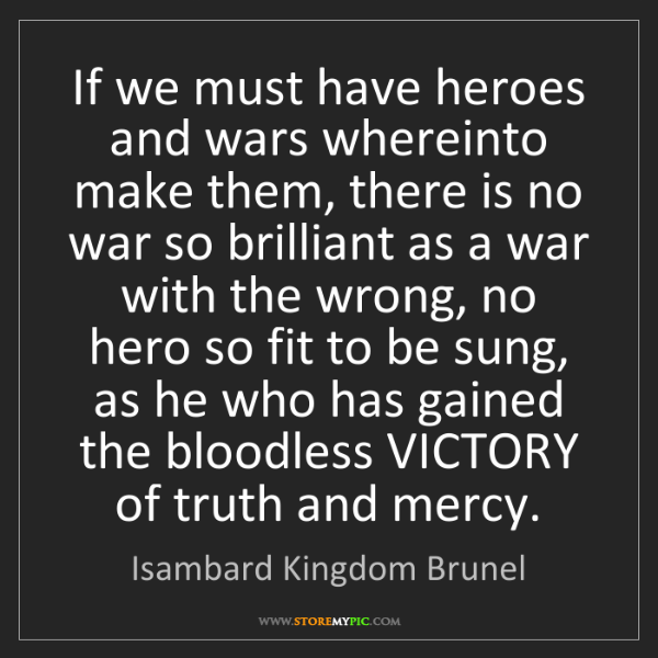 Isambard Kingdom Brunel: If we must have heroes and wars whereinto make them,...