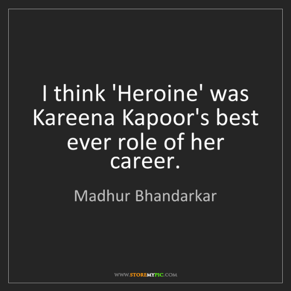 Madhur Bhandarkar: I think 'Heroine' was Kareena Kapoor's best ever role...