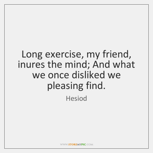 Long exercise, my friend, inures the mind; And what we once disliked ...
