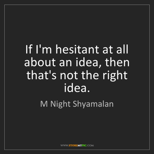 M Night Shyamalan: If I'm hesitant at all about an idea, then that's not...