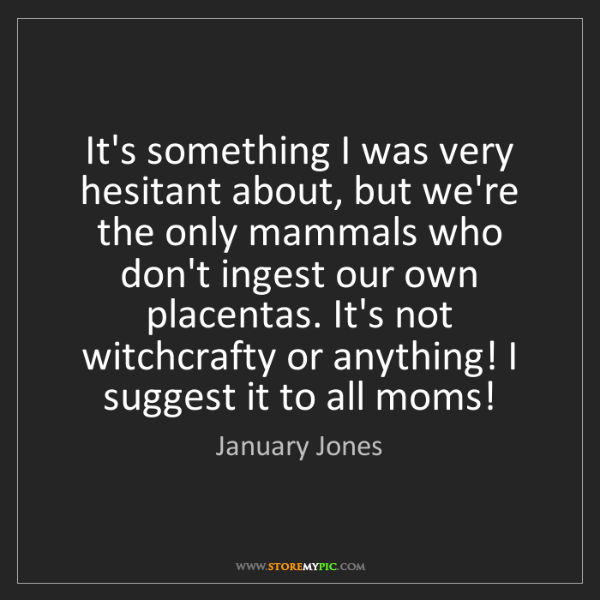 January Jones: It's something I was very hesitant about, but we're the...