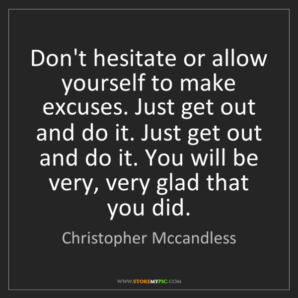 Christopher Mccandless: Don't hesitate or allow yourself to make excuses. Just...