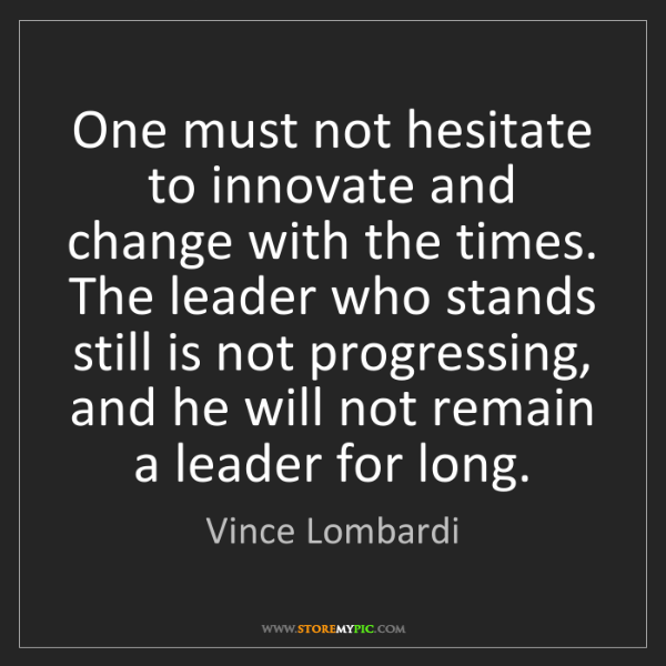 Vince Lombardi: One must not hesitate to innovate and change with the...