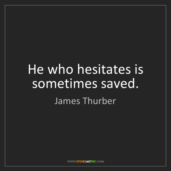James Thurber: He who hesitates is sometimes saved.