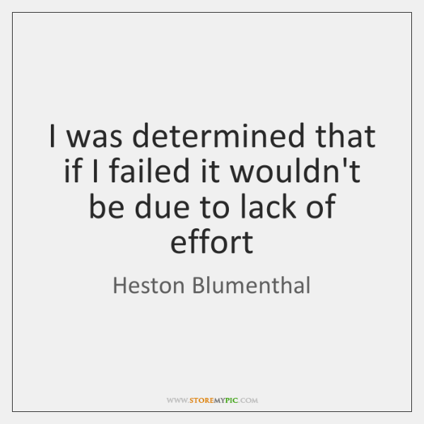 I was determined that if I failed it wouldn't be due to ...