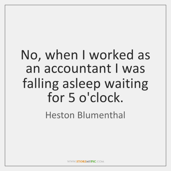 No, when I worked as an accountant I was falling asleep waiting ...