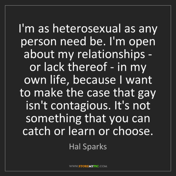 Hal Sparks: I'm as heterosexual as any person need be. I'm open about...