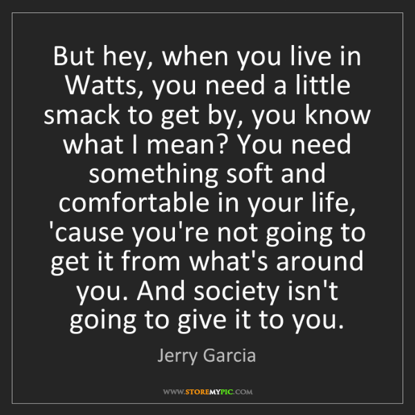 Jerry Garcia: But hey, when you live in Watts, you need a little smack...