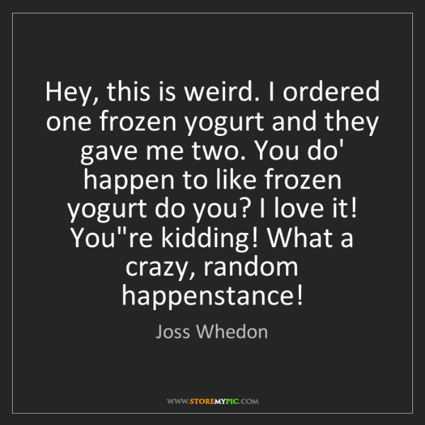 Joss Whedon: Hey, this is weird. I ordered one frozen yogurt and they...