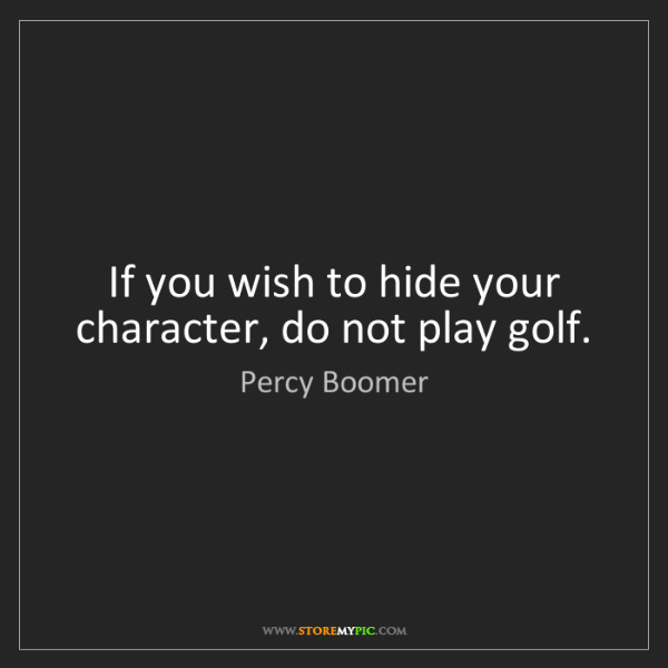 Percy Boomer: If you wish to hide your character, do not play golf.