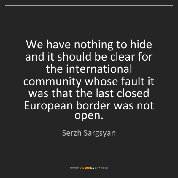 Serzh Sargsyan: We have nothing to hide and it should be clear for the...