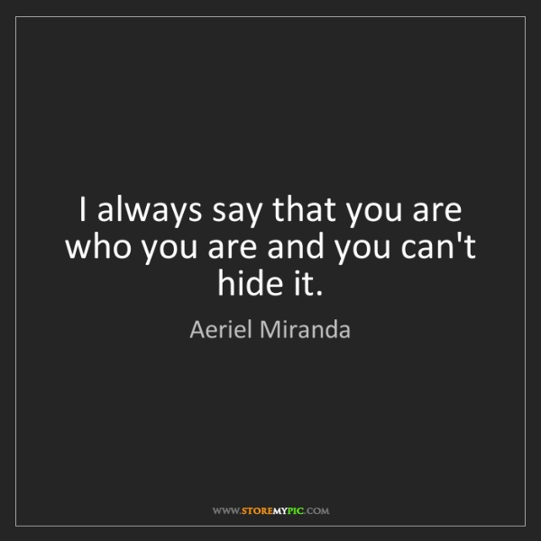 Aeriel Miranda: I always say that you are who you are and you can't hide...