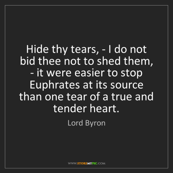 Lord Byron: Hide thy tears, - I do not bid thee not to shed them,...