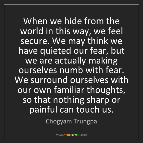 Chogyam Trungpa: When we hide from the world in this way, we feel secure....