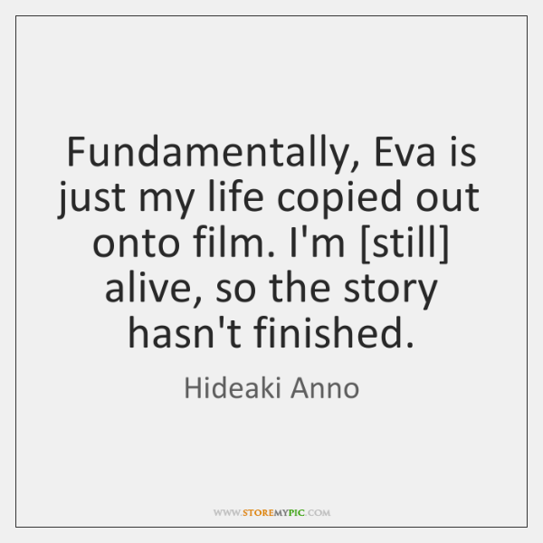 Fundamentally, Eva is just my life copied out onto film. I'm [still] ...
