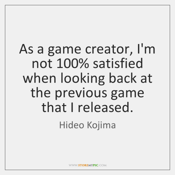 As a game creator, I'm not 100% satisfied when looking back at the ...