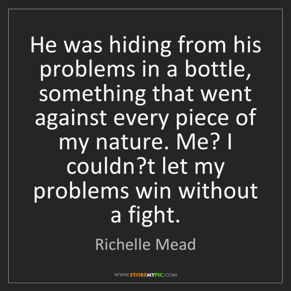 Richelle Mead: He was hiding from his problems in a bottle, something...