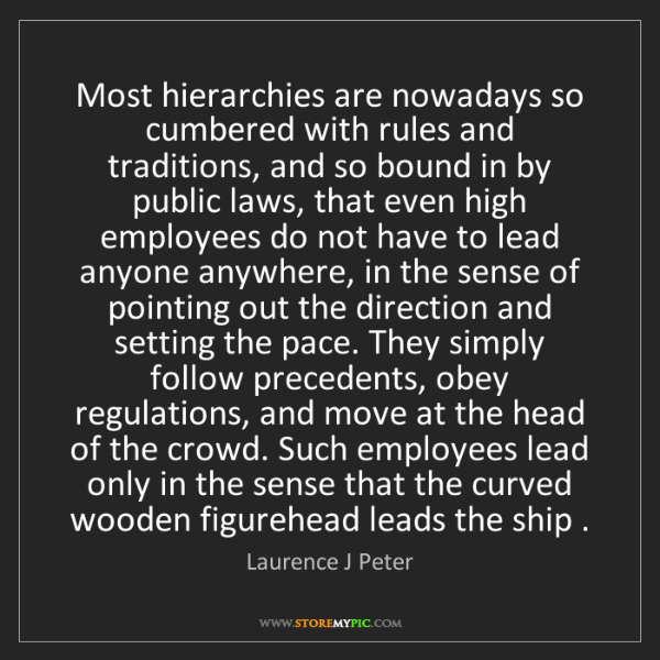 Laurence J Peter: Most hierarchies are nowadays so cumbered with rules...
