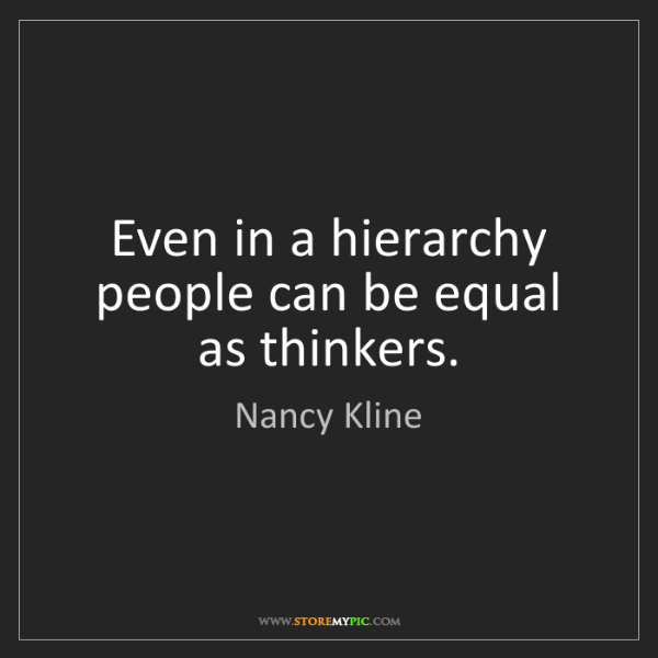 Nancy Kline: Even in a hierarchy people can be equal as thinkers.