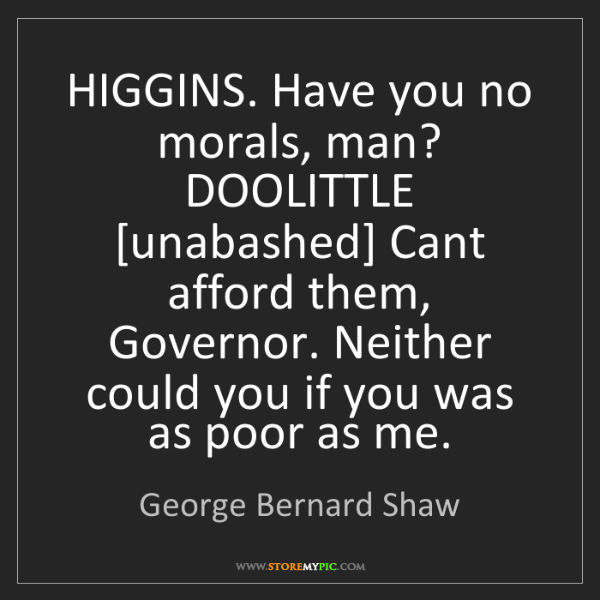 George Bernard Shaw: HIGGINS. Have you no morals, man? DOOLITTLE [unabashed]...