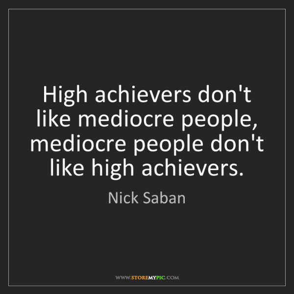Nick Saban: High achievers don't like mediocre people, mediocre people...